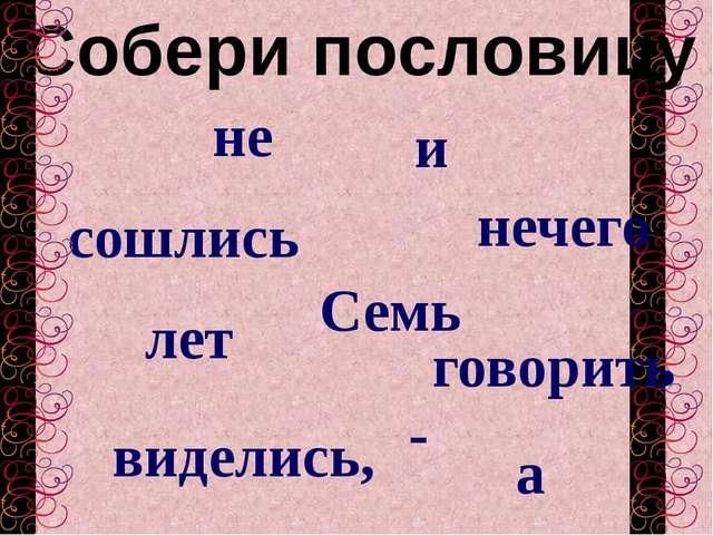 Собери пословицу сошлись Семь а говорить лет - виделись, не и нечего