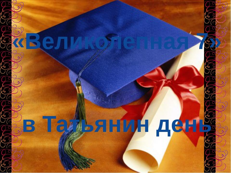 «Великолепная 7» в Татьянин день