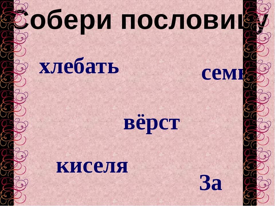 Собери пословицу семь хлебать вёрст За киселя