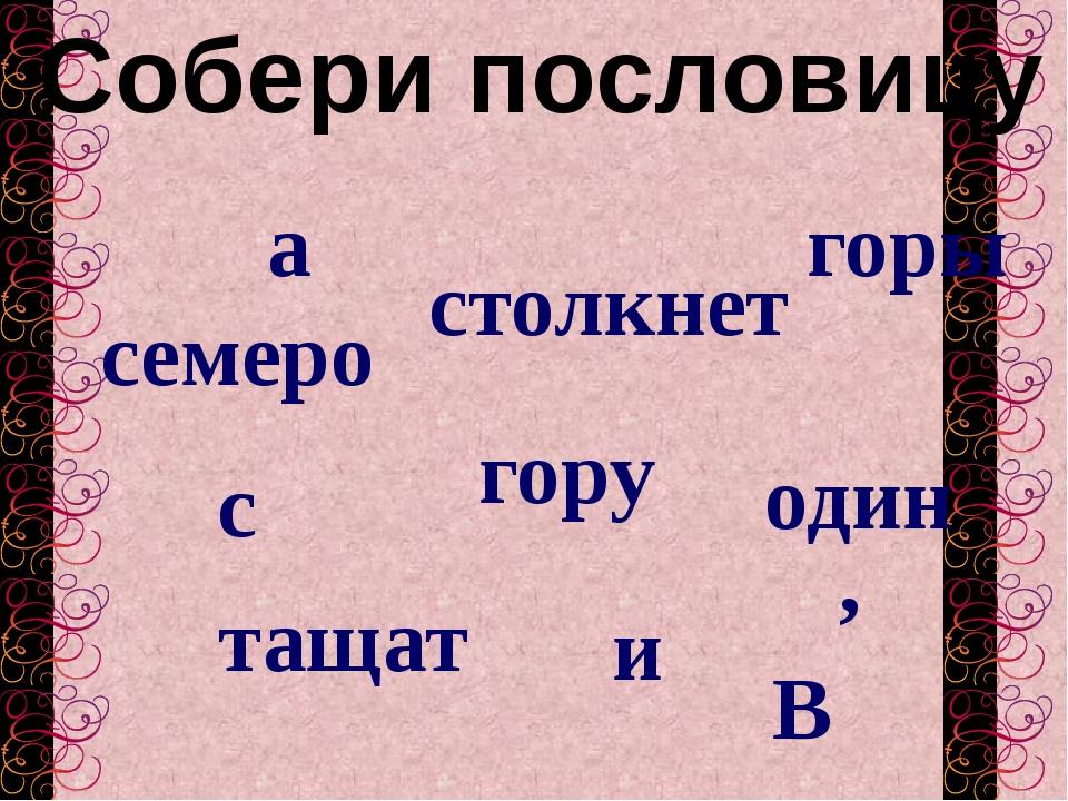 Собери пословицу семеро один гору В тащат , а с горы и столкнет