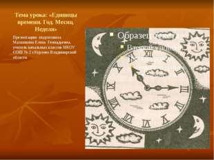 Тема урока: «Единицы времени. Год. Месяц. Неделя» Презентацию подготовила Мал