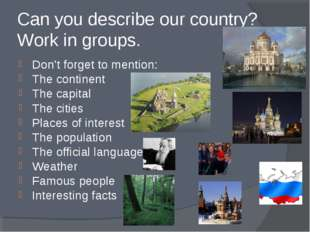 Can you describe our country? Work in groups. Don't forget to mention: The co