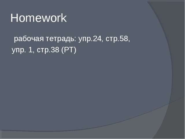 Homework рабочая тетрадь: упр.24, стр.58, упр. 1, стр.38 (РТ)