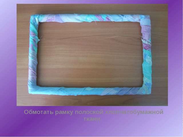 Обмотать рамку полоской хлопчатобумажной ткани.