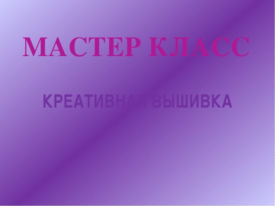 МАСТЕР КЛАСС КРЕАТИВНАЯ ВЫШИВКА
