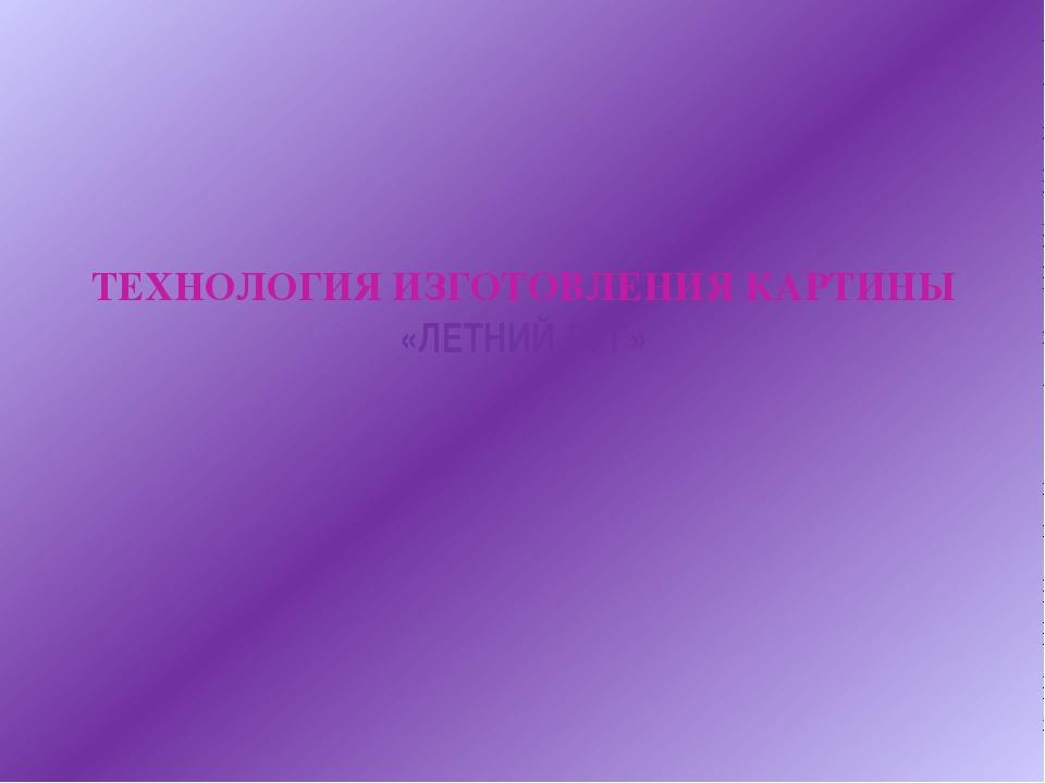 ТЕХНОЛОГИЯ ИЗГОТОВЛЕНИЯ КАРТИНЫ «ЛЕТНИЙ ЛУГ»