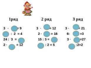1ряд 2 ряд 3 ряд ∙ = 9 3 ∙ = 12 3 ∙ = 21 : 2 = 4 2 ∙ = 16 6: =3 24 : 3 = 15
