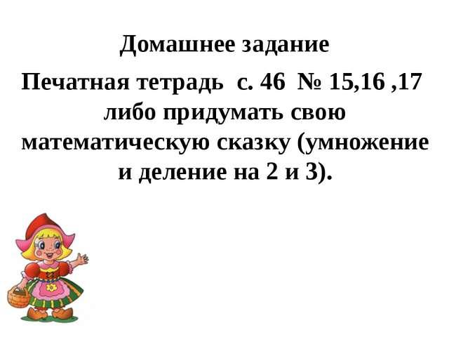 Домашнее задание Печатная тетрадь с. 46 № 15,16 ,17 либо придумать свою матем...