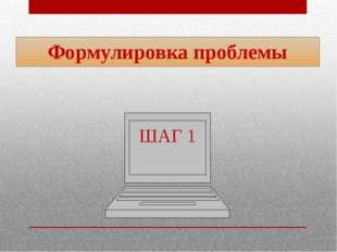 ШАГ 1 Формулировка проблемы