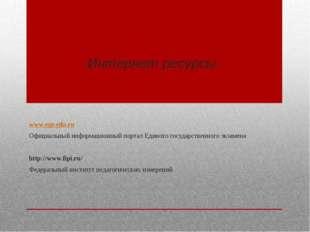 Интернет ресурсы: www.ege.edu.ru Официальный информационный портал Единого го