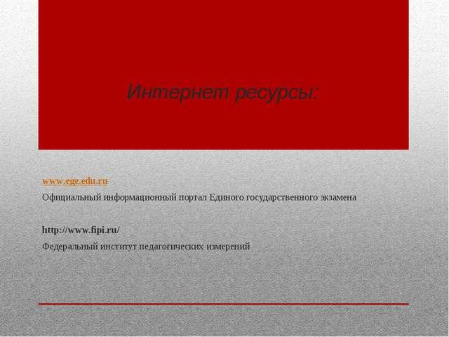 Интернет ресурсы: www.ege.edu.ru Официальный информационный портал Единого го...