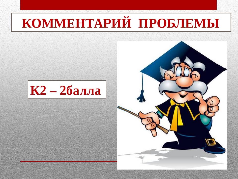 КОММЕНТАРИЙ ПРОБЛЕМЫ К2 – 2балла