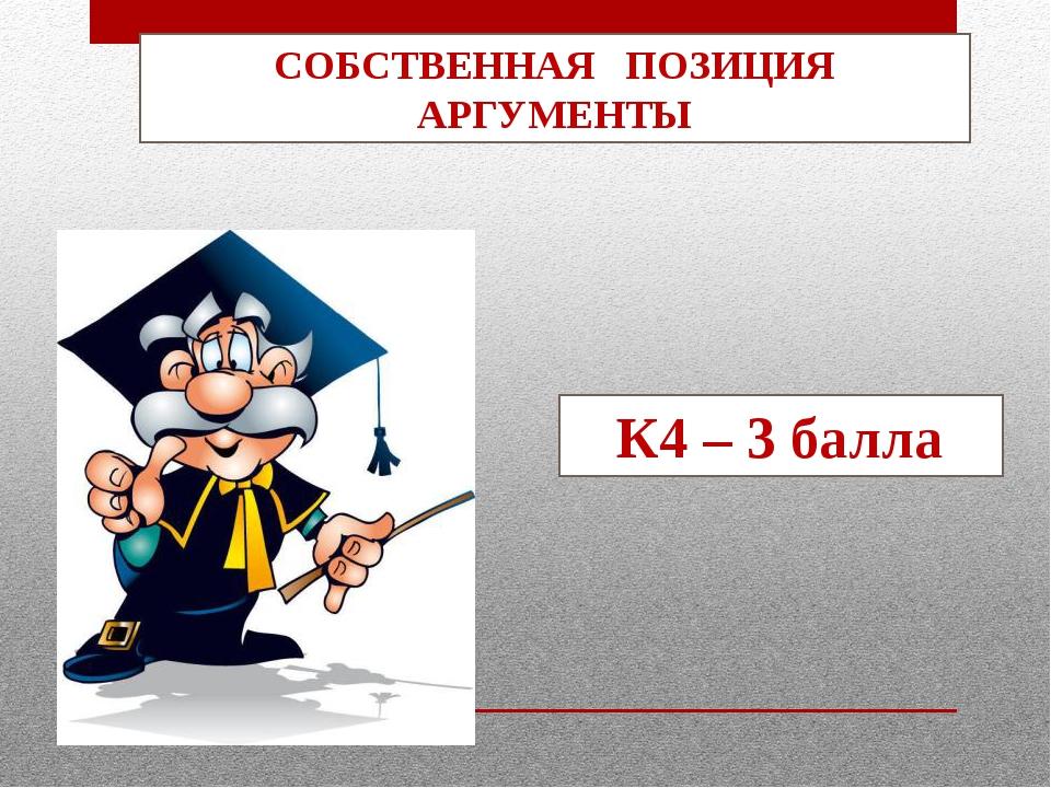 СОБСТВЕННАЯ ПОЗИЦИЯ АРГУМЕНТЫ К4 – 3 балла