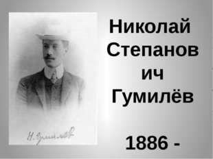 Николай Степанович Гумилёв 1886 - 1921
