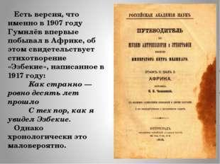 Есть версия, что именно в 1907 году Гумилёв впервые побывал в Африке, об это