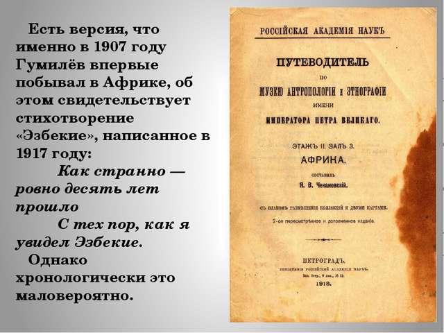Есть версия, что именно в 1907 году Гумилёв впервые побывал в Африке, об это...