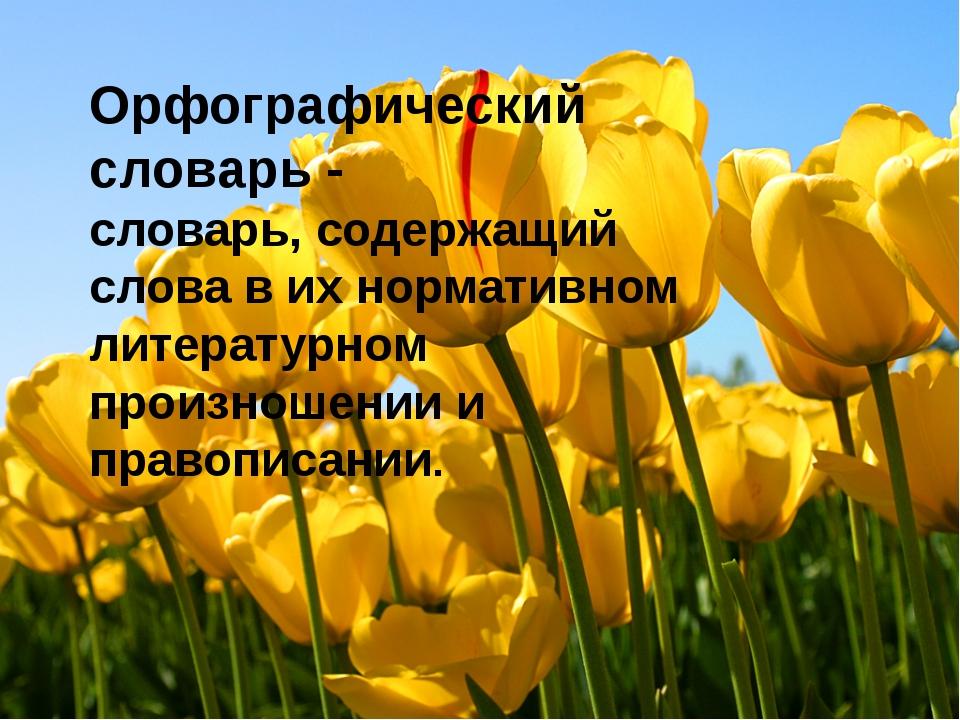 Орфографический словарь - словарь, содержащий слова в их нормативном литерат...