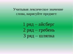 Учитывая лексическое значение слова, нарисуйте предмет: 1 ряд – айсберг 2 ря