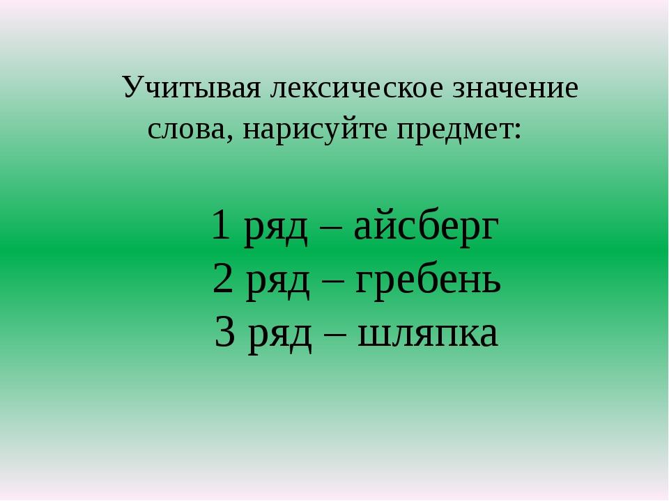 Учитывая лексическое значение слова, нарисуйте предмет: 1 ряд – айсберг 2 ря...