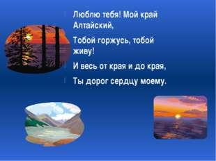 Люблю тебя! Мой край Алтайский, Тобой горжусь, тобой живу! И весь от края и