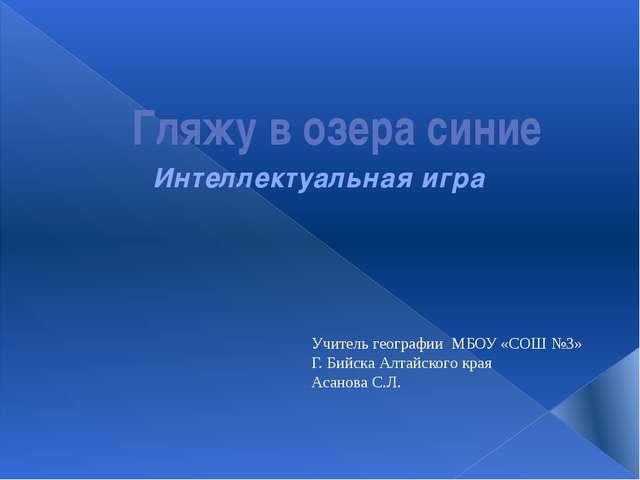 Гляжу в озера синие Интеллектуальная игра Учитель географии МБОУ «СОШ №3» Г....