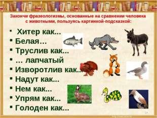 * Закончи фразеологизмы, основанные на сравнении человека с животными, пользу