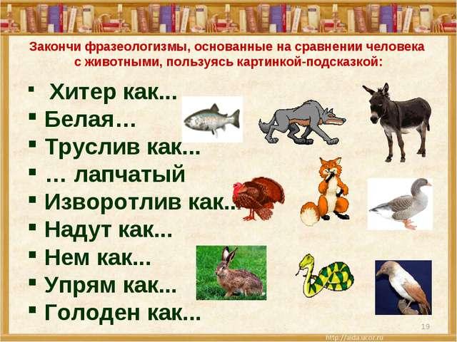 * Закончи фразеологизмы, основанные на сравнении человека с животными, пользу...