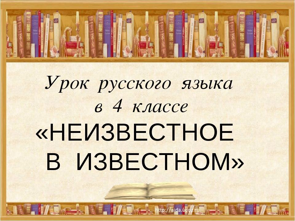 Урок русского языка в 4 классе «НЕИЗВЕСТНОЕ В ИЗВЕСТНОМ»