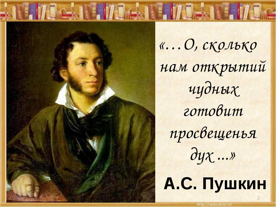 «…О, сколько нам открытий чудных готовит просвещенья дух ...» А.С. Пушкин *