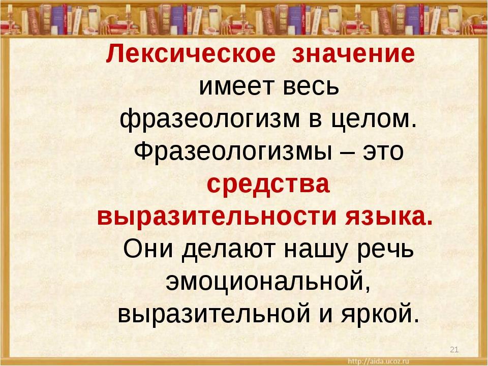Лексическое значение имеет весь фразеологизм в целом. Фразеологизмы – это ср...