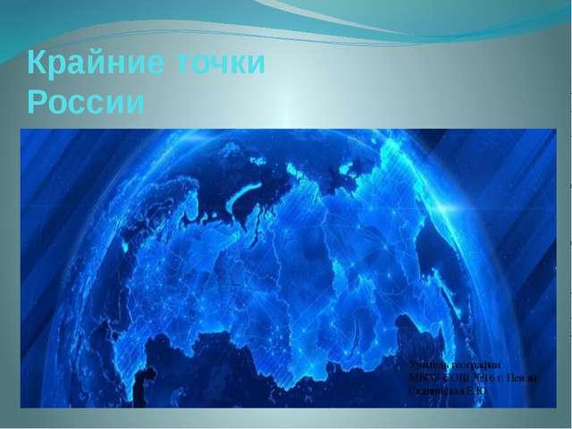 Крайние точки России Учитель географии МБОУ СОШ №16 г. Пензы Скавинская Е.Ю.