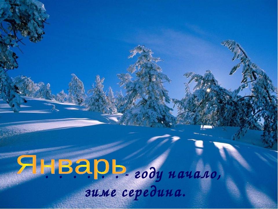 . . . . . . - году начало, зиме середина.