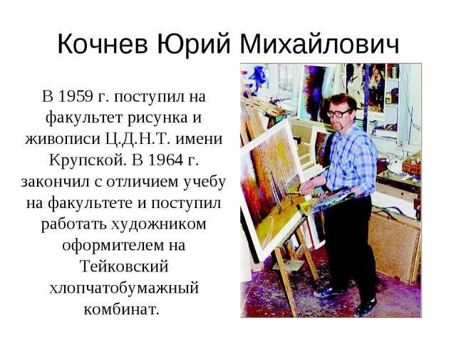 Кочнев Юрий Михайлович В 1959 г. поступил на факультет рисунка и живописи Ц.Д...