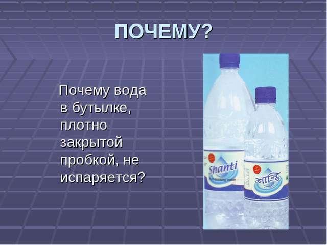 ПОЧЕМУ? Почему вода в бутылке, плотно закрытой пробкой, не испаряется?