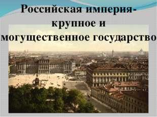Российская империя- крупное и могущественное государство.