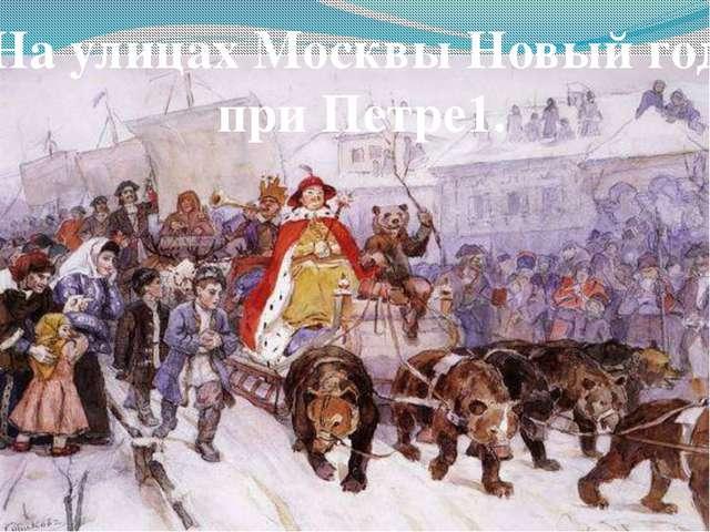 На улицах Москвы Новый год при Петре1.