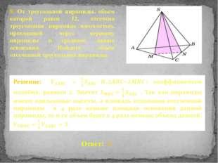 8. От треугольной пирамиды, объем которой равен 12, отсечена треугольная пира