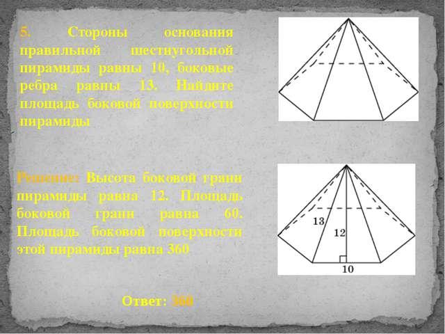 5. Стороны основания правильной шестиугольной пирамиды равны 10, боковые ребр...