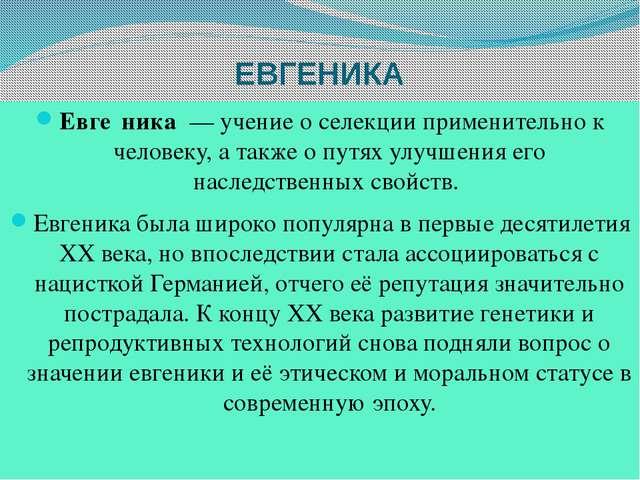 ЕВГЕНИКА Евге́ника — учение о селекции применительно к человеку, а также о п...