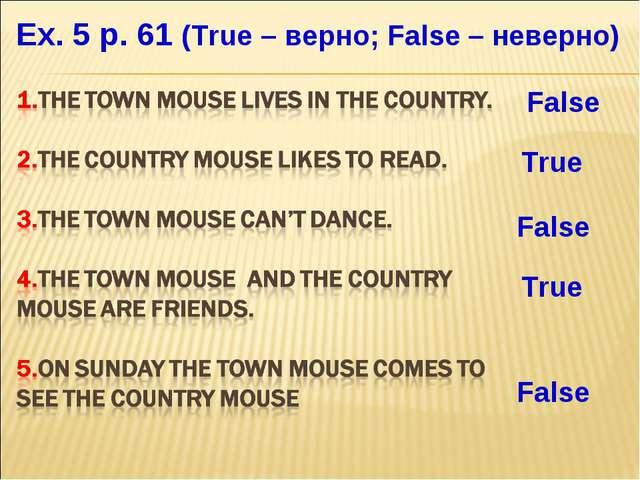 Ex. 5 p. 61 (True – верно; False – неверно) False True False True False