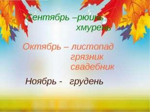 Сентябрь –рюинь хмурень Октябрь – листопад грязник свадебник Ноябрь - грудень