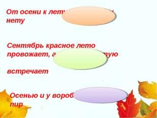 От осени к лету повороту нету Сентябрь красное лето провожает, а осень золоту