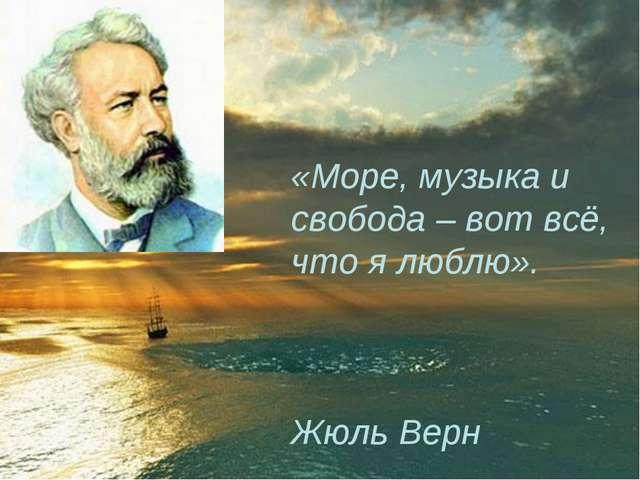 «Море, музыка и свобода – вот всё, что я люблю». Жюль Верн