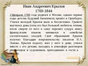 Иван Андреевич Крылов 1769-1844 13февраля 1768 года родился в Москве, однако