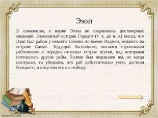 Эзоп К сожалению, о жизни Эзопа не сохранилось достоверных сведений. Знаменит