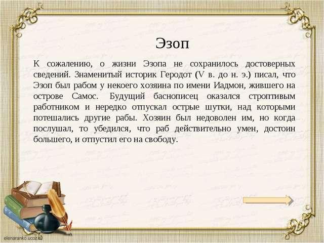 Эзоп К сожалению, о жизни Эзопа не сохранилось достоверных сведений. Знаменит...