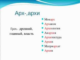 Арх-,архи Греч.- древний, главный, власть Монарх Архаизм Археология Анархия