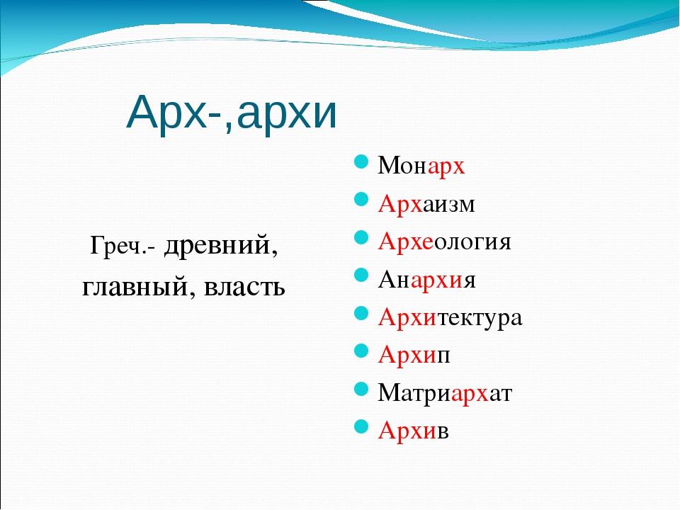 Арх-,архи Греч.- древний, главный, власть Монарх Архаизм Археология Анархия...