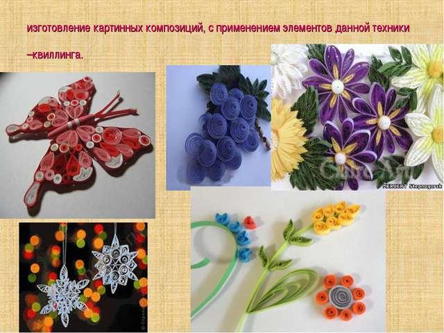 изготовление картинных композиций, с применением элементов данной техники –кв...