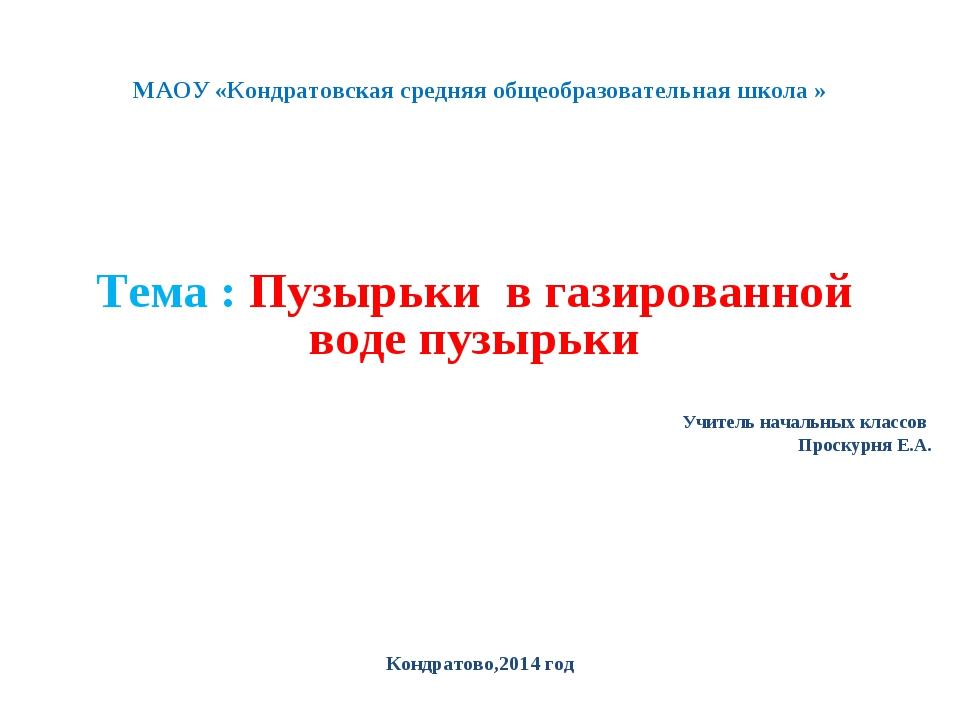 МАОУ «Кондратовская средняя общеобразовательная школа » Тема : Пузырьки в газ...